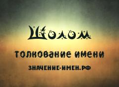Значение имени Шолом. Имя Шолом.