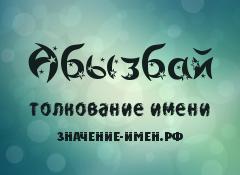 Значение имени Абызбай. Имя Абызбай.