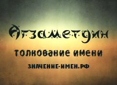 Значение имени Агзаметдин. Имя Агзаметдин.