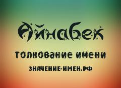 Значение имени Айнабек. Имя Айнабек.