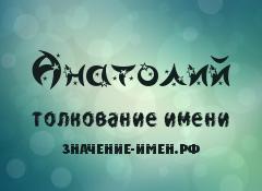 Значение имени Анатолий. Имя Анатолий.