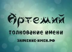 Значение имени Артемий. Имя Артемий.