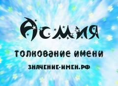 Значение имени Асмия. Имя Асмия.