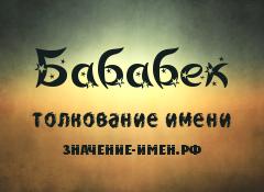 Значение имени Бабабек. Имя Бабабек.