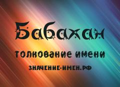 Значение имени Бабахан. Имя Бабахан.