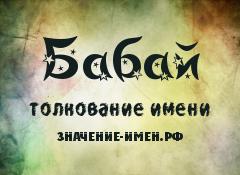 Значение имени Бабай. Имя Бабай.