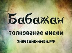 Значение имени Бабажан. Имя Бабажан.