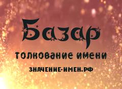 Значение имени Базар. Имя Базар.
