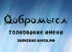 Значение имени Добромысл. Имя Добромысл.