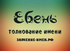 Значение имени Ебень. Имя Ебень.