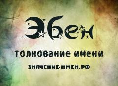 Значение имени Эбен. Имя Эбен.