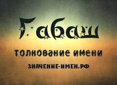 Значение имени Габаш. Имя Габаш.
