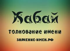 Значение имени Кабай. Имя Кабай.