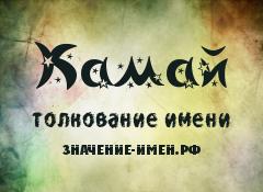 Значение имени Камай. Имя Камай.