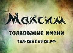 Значение имени Максим. Имя Максим.