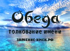 Значение имени Обеда. Имя Обеда.