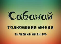 Значение имени Сабанай. Имя Сабанай.