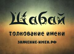 Значение имени Шабай. Имя Шабай.