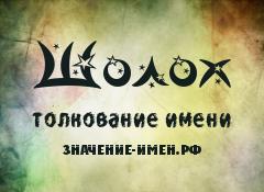 Значение имени Шолох. Имя Шолох.