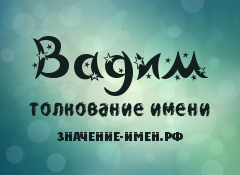 Значение имени Вадим. Имя Вадим.
