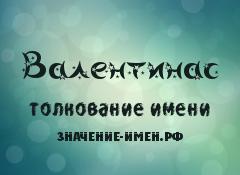 Значение имени Валентинас. Имя Валентинас.
