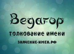 Значение имени Ведагор. Имя Ведагор.