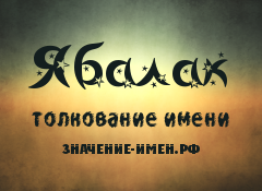 Значение имени Ябалак. Имя Ябалак.