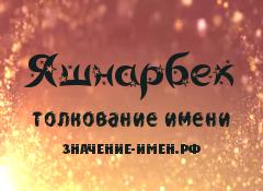 Значение имени Яшнарбек. Имя Яшнарбек.