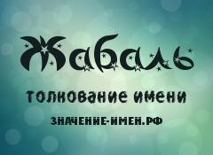 Значение имени Жабаль. Имя Жабаль.